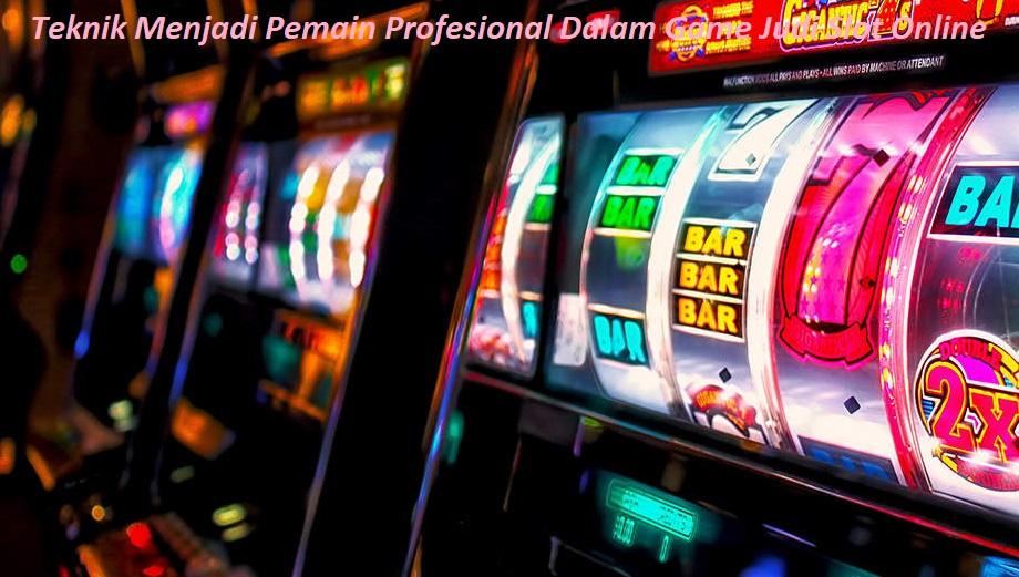 Teknik Menjadi Pemain Profesional Dalam Game Judi Slot Online