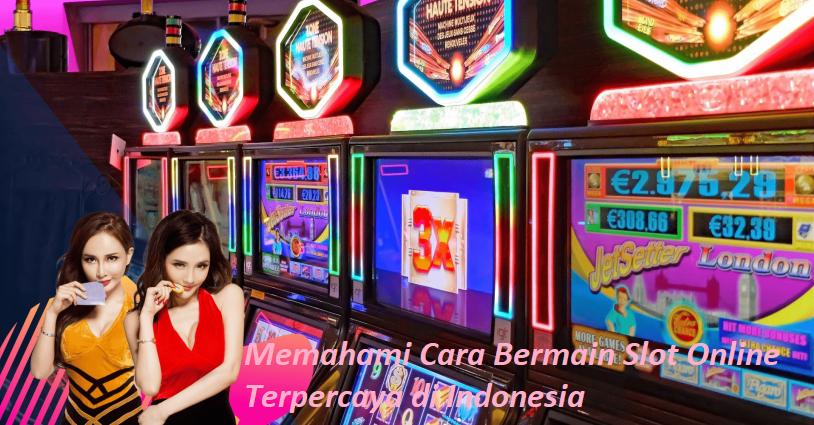 Memahami Cara Bermain Slot Online Terpercaya di Indonesia